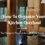How To Organize Your Kitchen Overhaul – Tiny Changes To Transform The Look Of Your Kitchen