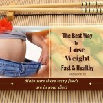 The Best Way To Lose Weight Fast & Healthy – Make Sure These Tasty Foods Are In Your Diet