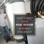What You Need To Know About How To Keep Your HVAC Running Efficiently