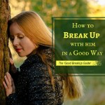 How To Break Up With Him In A Good Way – Can You Actually Ever Have A Good Breakup?