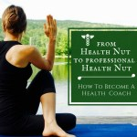 From Health Nut To Professional Health Nut – How To Become A Health Coach