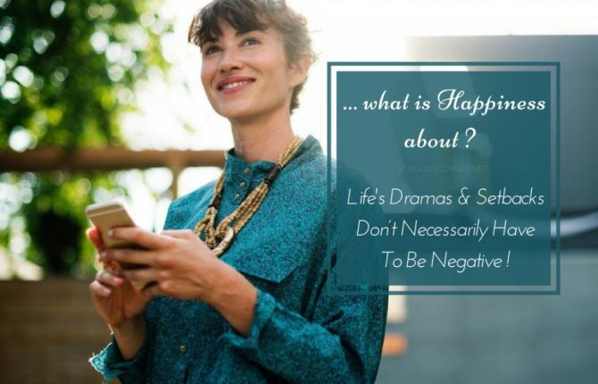 What Is Happiness About? - Dramas & Setbacks In Life Don't Necessarily Have To Be Negative!