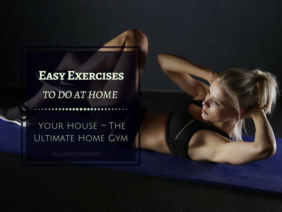 Easy Exercises To Do At Home - Your House Can Be The Ultimate Home Gym