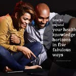 How To Live A Healthier Life – Expand Your Health Knowledge Horizons