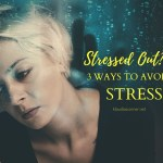 Stressed Out?? – 3 Easy Ways To Avoid Stress