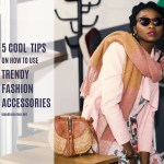 5 Tips on How to Use Trendy Fashion Accessories