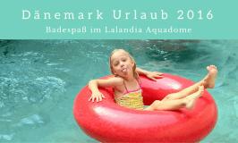Dänemark Urlaub 2016 – Badespaß im Lalandia Aquadome