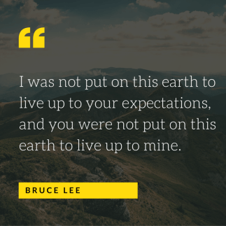 I was not put on this earth to live up to your expectations and you were not put here to live up to mine bruce lee