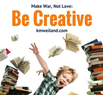 Make War, Not Love: Be Creative