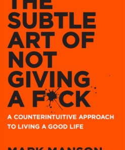 The Subtle Art of Not Giving a F*ck: A Counter-intuitive Approach to Living a Good Life