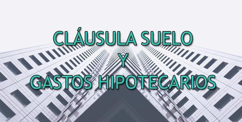 RECLAMAR LA DEVOLUCION DE LA CLÁUSULA SUELO Y LOS GASTOS HIPOTECARIOS