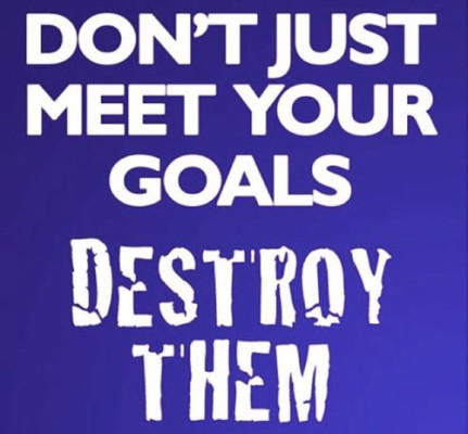 don't just meet your goals, destroy-them