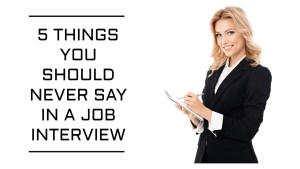 Never Say During a Job Interview