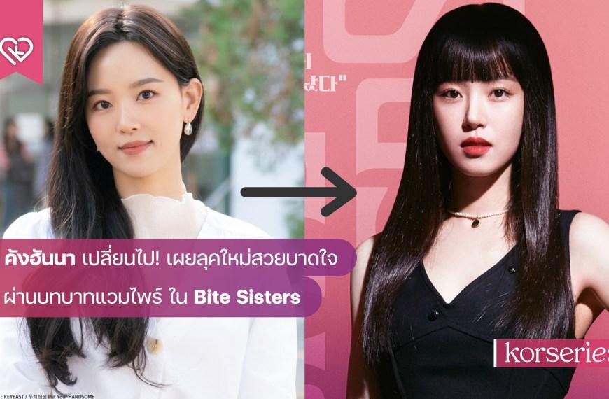 คังฮันนา เปลี่ยนไป! เผยลุคใหม่สวยบาดใจ ผ่านบทบาทแวมไพร์ ในซีรีส์ Bite Sisters