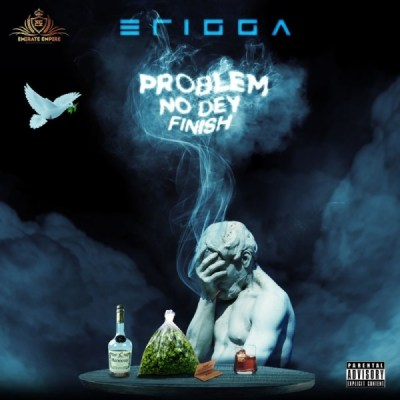 ERIGGA - Problem No Dey Finish Lyrics