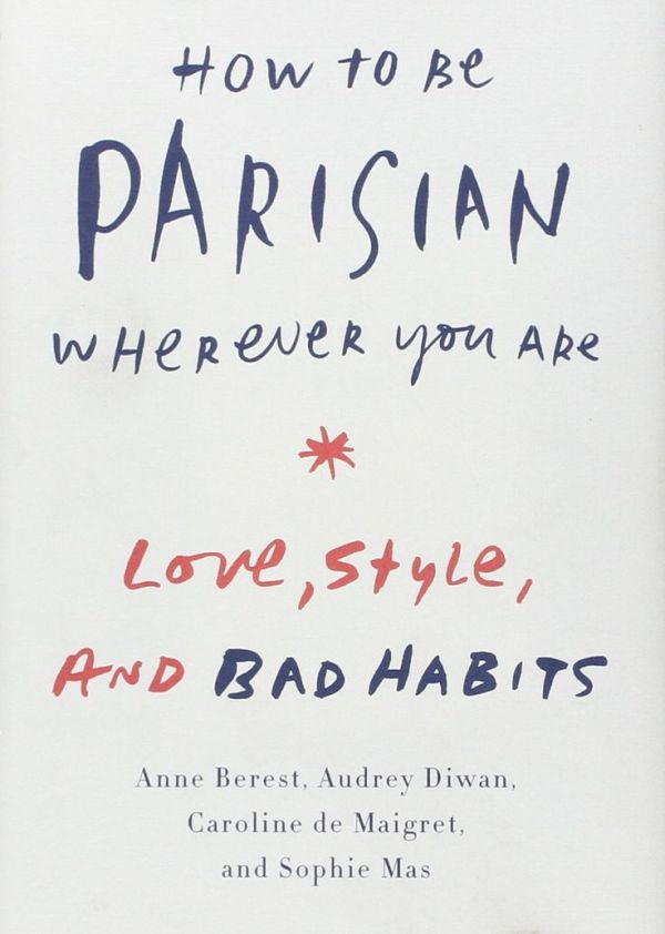 How to Be Parisian Wherever You Are- Love, Style, and Bad Habits- Anne Berest, Audrey Diwan, Caroline De Maigret, Sophie Mas