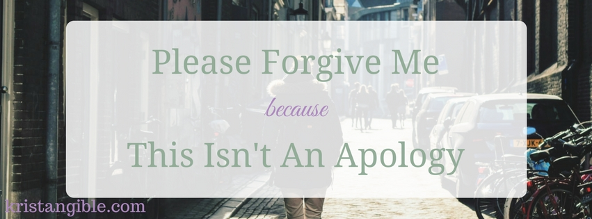 please forgive me because this isn't an apology
