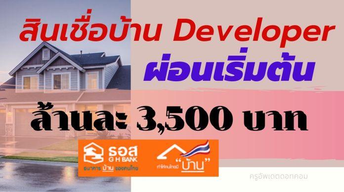 สินเชื่อบ้าน Developer ผ่อนเริ่มต้นล้านละ 3,500 บาท สำหรับผู้ที่ซื้อที่อยู่อาศัยจากโครงการจัดสรรฯที่เข้าร่วมกับธนาคาร