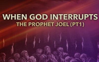 When God Interrupts: The Prophet Joel Part 1