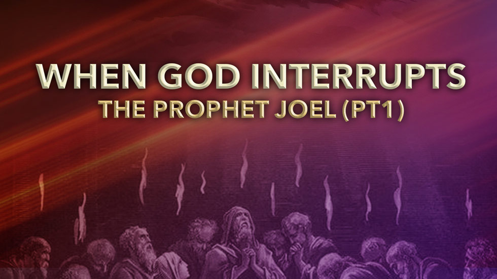 When God Interrupts: The Prophet Joel Part 1