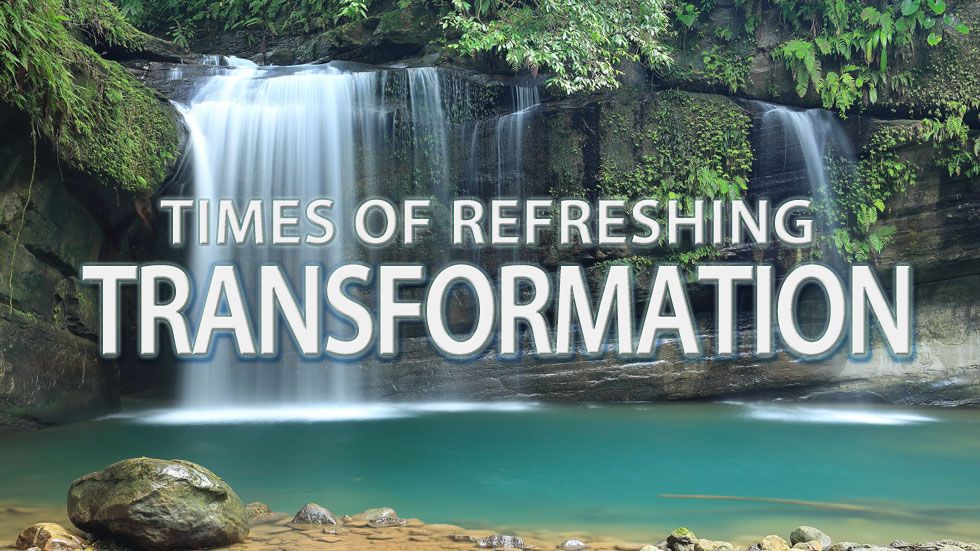 Times of Refreshing – Transformation