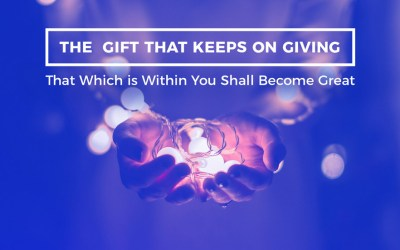 THE GIFT THAT KEEPS ON GIVING That Which is Within You Shall Become Great
