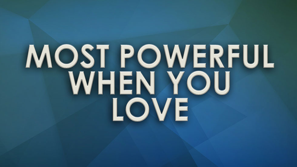 Most Powerful when you Love