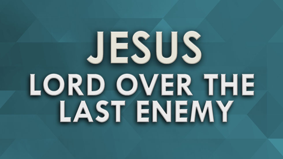 Jesus, Lord Over the Last Enemy