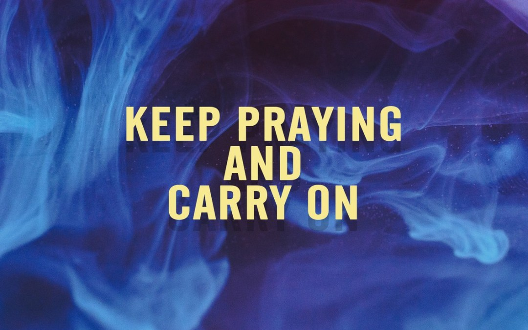 Keep Praying and Carry On
