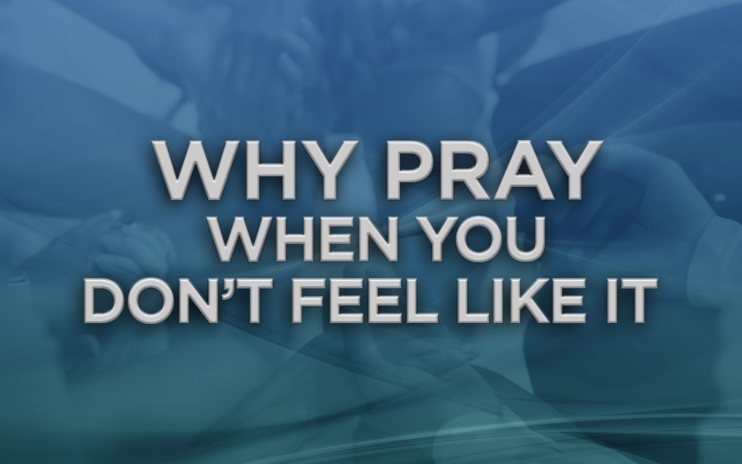 Why Pray When You Don't Feel Like It