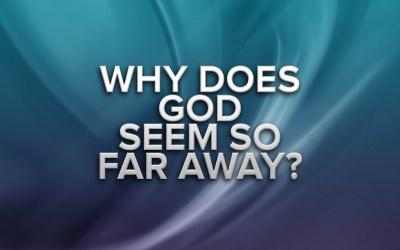 Why Does God Seem Far Away?