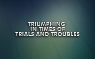 Triumphing in Times of Trials and Troubles