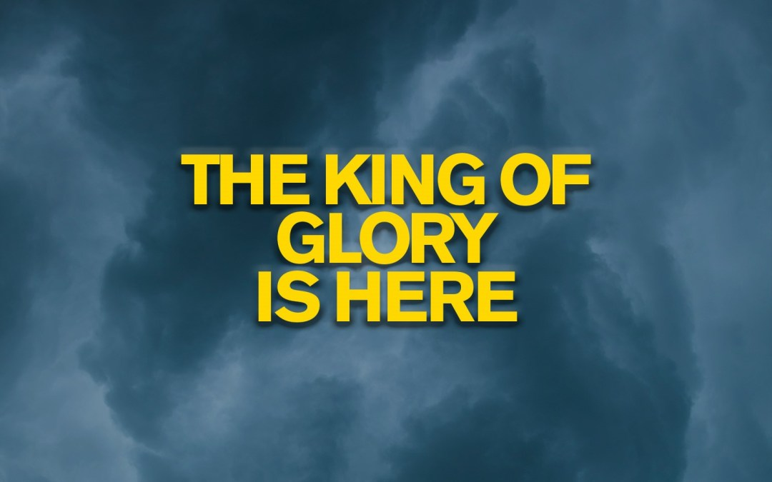 The King of Glory is Here