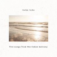 Kuba_Luka_Five_Songs_From_The_Lisbon_Balcony