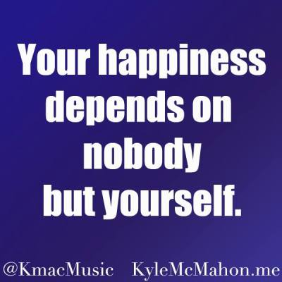 """Kyle McMahon quote, """"Your happiness depends on nobody but yourself"""" (K.Mac, Kyle Mac)"""