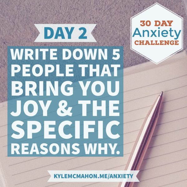 Day 2 of the 30 Day Anxiety Challenge with Kyle McMahon * Write down 5 people that bring you joy