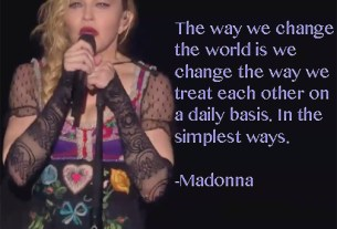 """""""The way we change the world is we change the way we treat each other on a daily basis. In the simplest ways. - Madonna"""