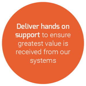 Deliver hands on support to ensure greatest value is received from our systems