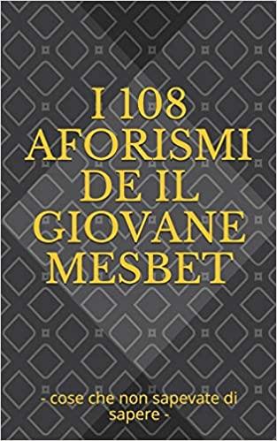 I 108 Aforismi de Il Giovane Mesbet: cose che non sapevate di sapere Book Cover