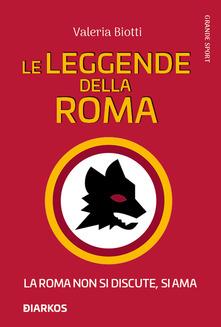 Le leggende della Roma. La Roma non si discute, si ama Book Cover