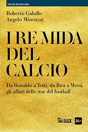 I RE MIDA DEL CALCIO. Da Ronaldo a Totti, da Ibra a Messi, gli affari delle star del football Book Cover