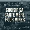 BIEN CHOISIR SA CARTE MÈRE POUR LE MINING