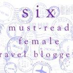 Six must-read female travel bloggers