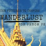 Ten pictures to inspire wanderlust for Phnom Penh