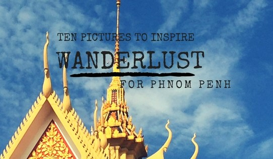 Ten pictures to inspire Wanderlust for Phnom Penh | Ladies What Travel