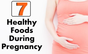 Top 7 Healthy Foods During Pregnancy