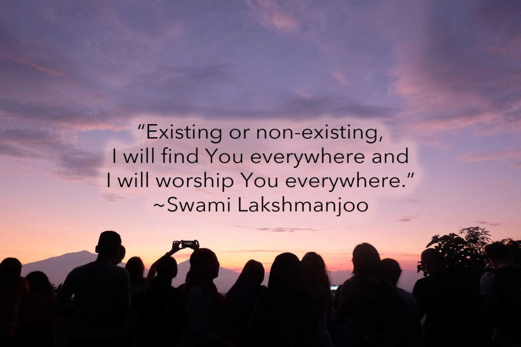 """""""Existing or non-existing, I will find You everywhere and I will worship You everywhere."""" ~Swami Lakshmanjoo"""