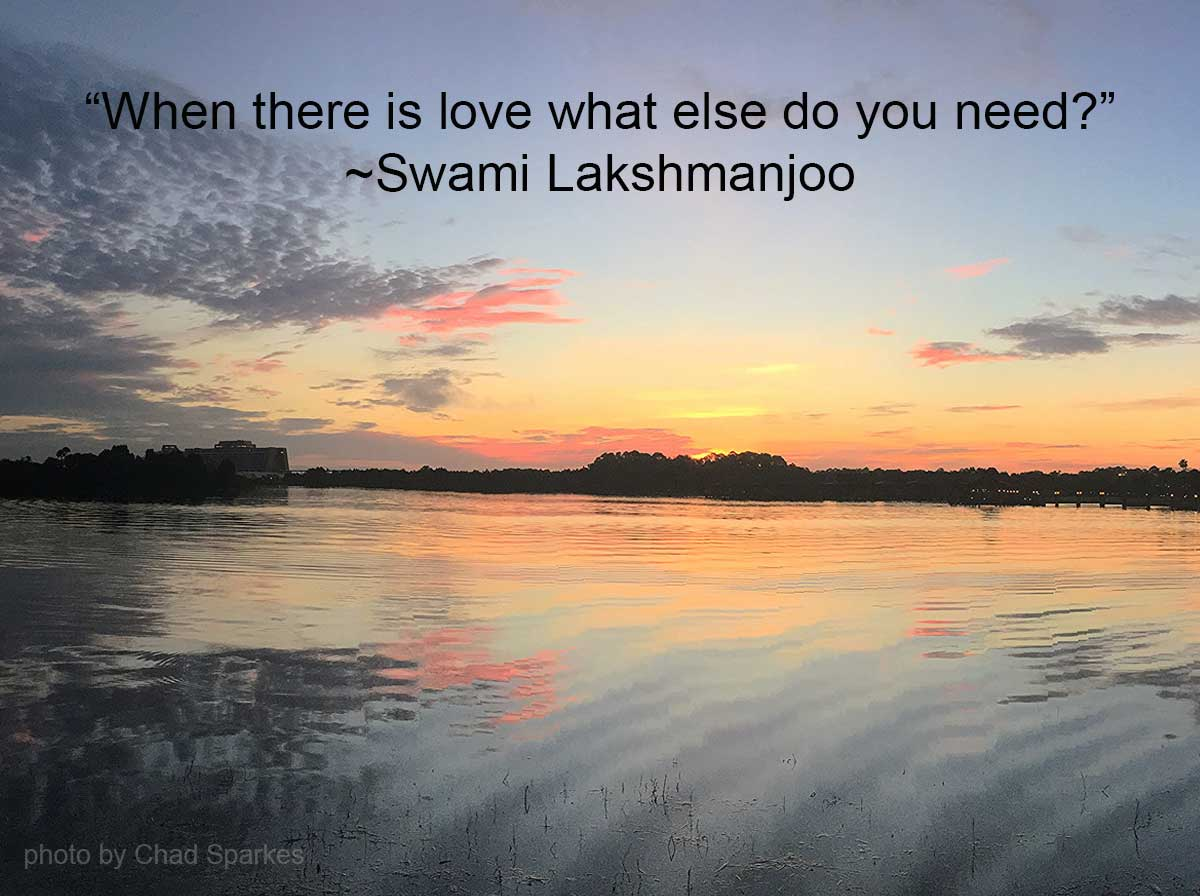 When there is love what else do you need? ~Swami Lakshmanjoo Kashmir Shaivism