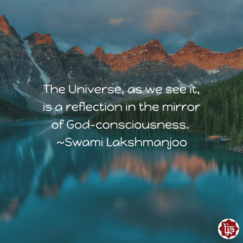 "The Universe, as we see it, is a reflection in the mirror of God-consciousness."" ~Swami Lakshmanjoo"