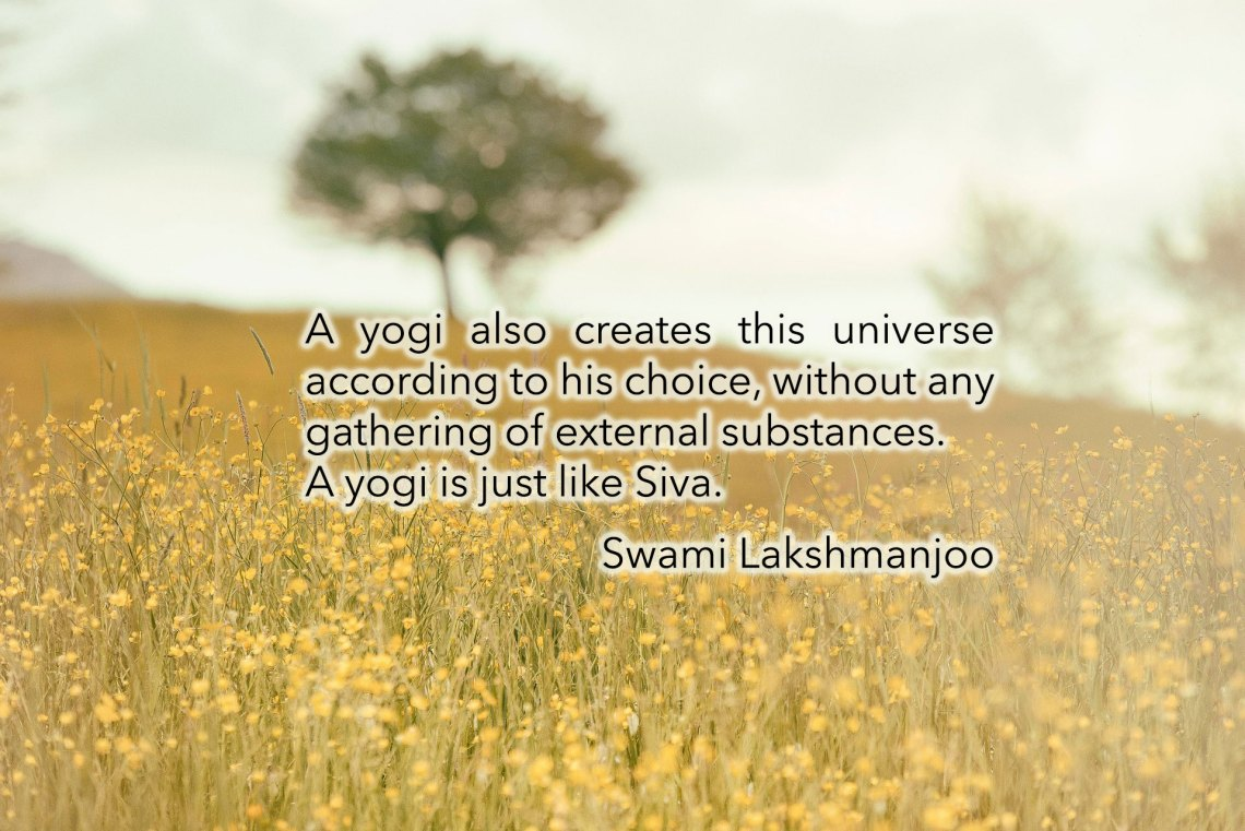 A yogi also creates this universe according to his choice, without any gathering of external substances. A yogi is just like Śiva. Swami Lakshmanjoo